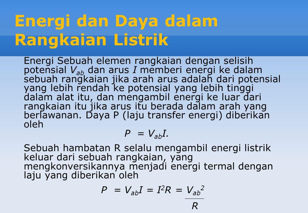 Energi dan Daya dalam Rangkaian Listrik Energi Sebuah elemen rangkaian dengan selisih potensial V ab dan arus I memberi energi ke dalam sebuah rangkaian jika arah arus adalah dari potensial yang lebih rendah ke potensial yang lebih tinggi dalam alat itu, dan mengambil energi ke luar dari rangkaian itu jika arus itu berada dalam arah yang berlawanan.