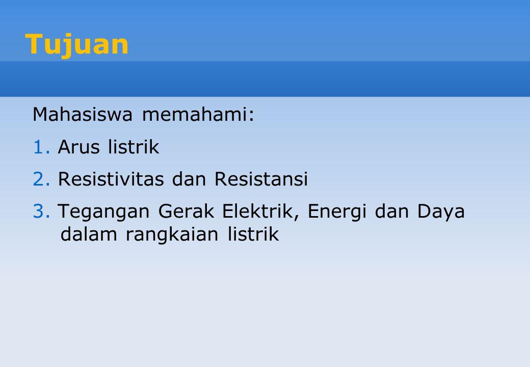 Tujuan Mahasiswa memahami: 1. Arus listrik 2. Resistivitas dan Resistansi 3. Tegangan Gerak Elektrik, Energi dan Daya dalam rangkaian listrik