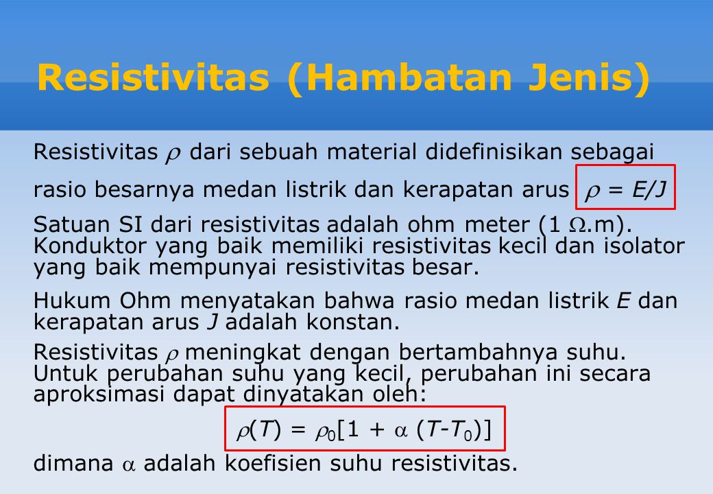 Resistivitas (Hambatan Jenis) Resistivitas  dari sebuah material didefinisikan sebagai rasio besarnya medan listrik dan kerapatan arus  = E/J Satuan SI dari resistivitas adalah ohm meter (1 .m).
