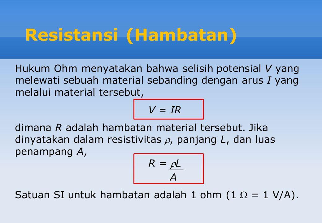 Resistansi (Hambatan) Hukum Ohm menyatakan bahwa selisih potensial V yang melewati sebuah material sebanding dengan arus I yang melalui material tersebut, V = IR dimana R adalah hambatan material tersebut.