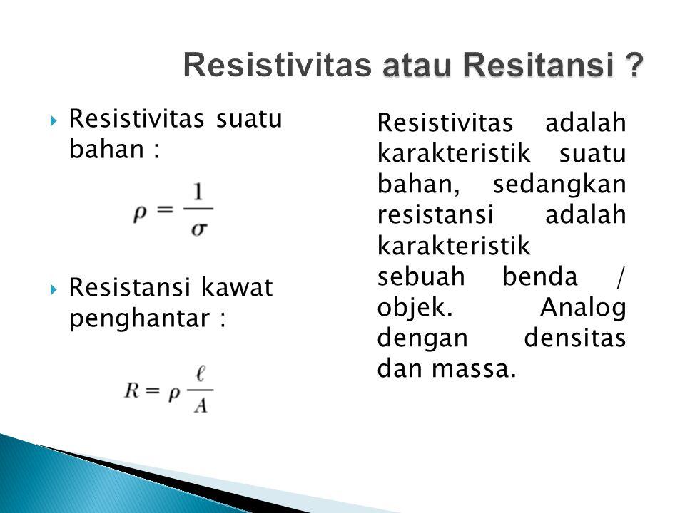  Resistivitas suatu bahan :  Resistansi kawat penghantar : Resistivitas adalah karakteristik suatu bahan, sedangkan resistansi adalah karakteristik