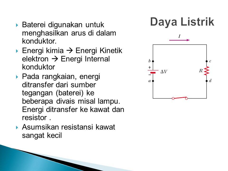  Baterei digunakan untuk menghasilkan arus di dalam konduktor.  Energi kimia  Energi Kinetik elektron  Energi Internal konduktor  Pada rangkaian,