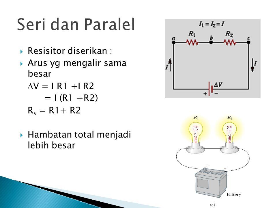Seri dan Paralel  Resisitor diserikan :  Arus yg mengalir sama besar  V = I R1 +I R2 = I (R1 +R2) R s = R1+ R2  Hambatan total menjadi lebih besar