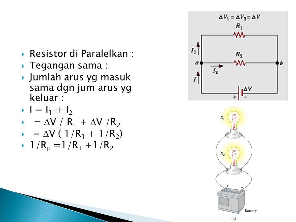  Resistor di Paralelkan :  Tegangan sama :  Jumlah arus yg masuk sama dgn jum arus yg keluar :  I = I 1 + I 2  =  V / R 1 +  V /R 2  =  V ( 1