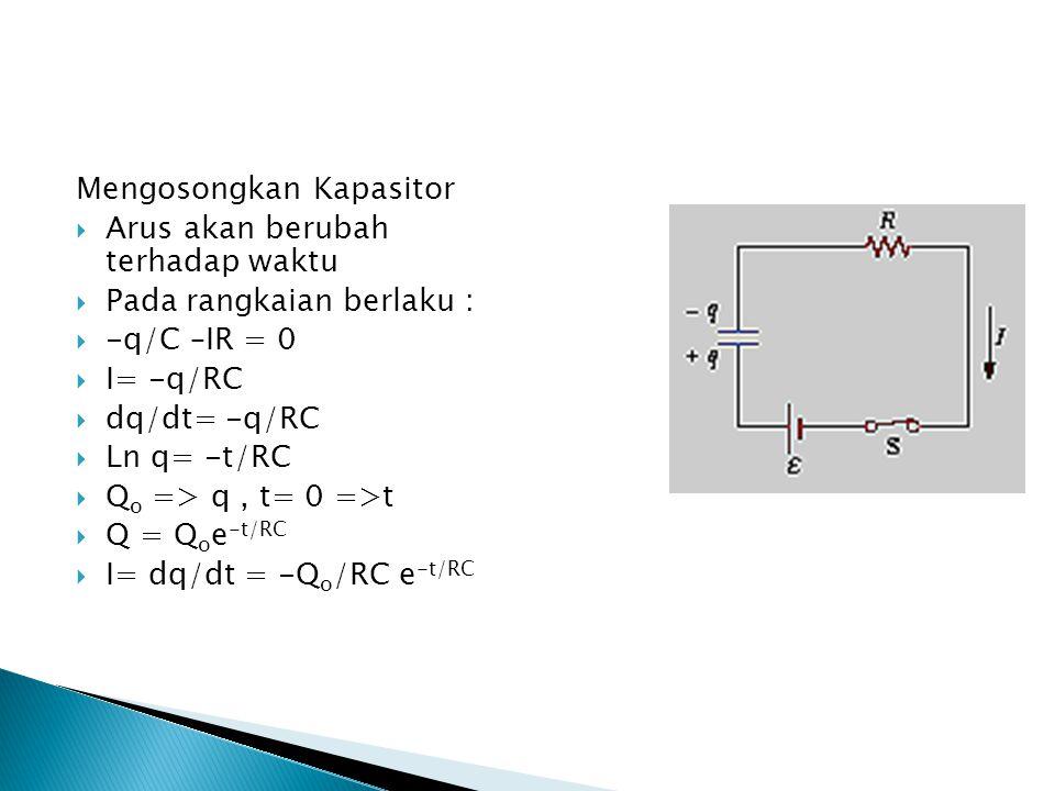 Mengosongkan Kapasitor  Arus akan berubah terhadap waktu  Pada rangkaian berlaku :  -q/C –IR = 0  I= -q/RC  dq/dt= -q/RC  Ln q= -t/RC  Q o => q
