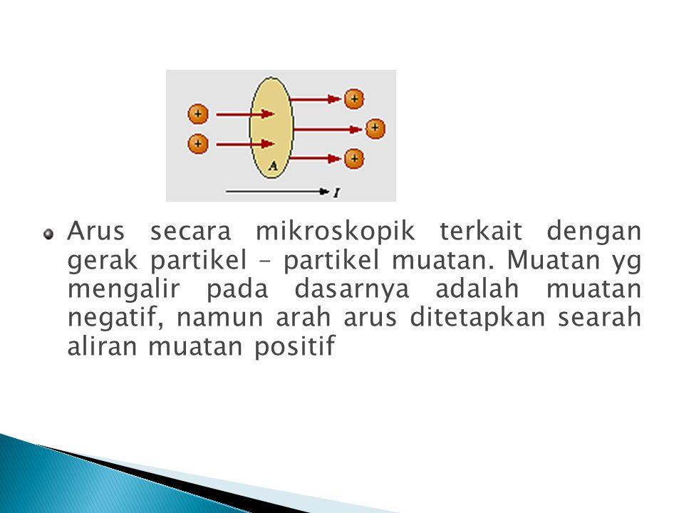 Arus secara mikroskopik terkait dengan gerak partikel – partikel muatan. Muatan yg mengalir pada dasarnya adalah muatan negatif, namun arah arus ditet