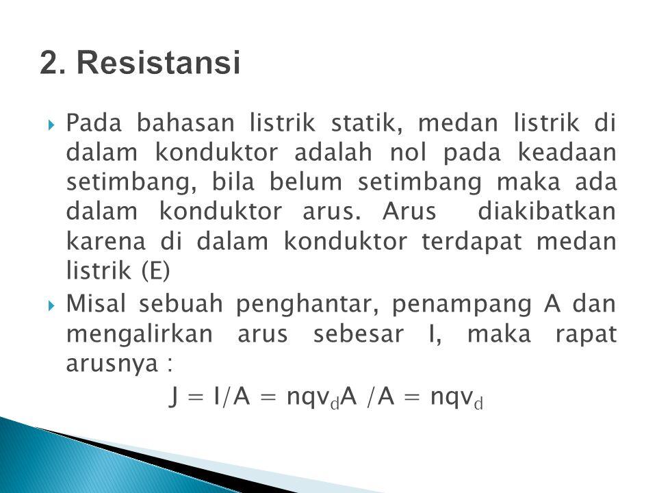  Beda potensial antara a dan b :  Va-Vb =  V = E L atau :  Pada sebagian besar bahan, rapat arus sebanding dengan beda potensial pada bahan : J =   V/L  Maka : I = A   V/L atau  V = I (L/ A  )  Konstanta kesetaraan antara arus dan beda potensial : (L/ A  ) disebut resistansi (R) R = (L/ A  )  Sehingga : R =  V /I