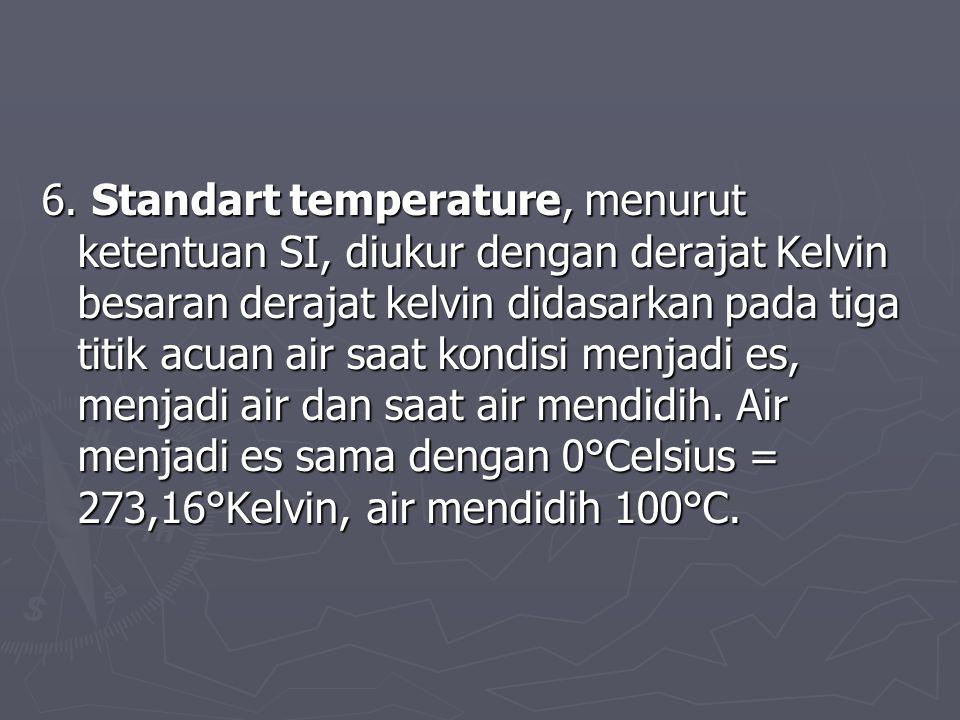 6. Standart temperature, menurut ketentuan SI, diukur dengan derajat Kelvin besaran derajat kelvin didasarkan pada tiga titik acuan air saat kondisi m