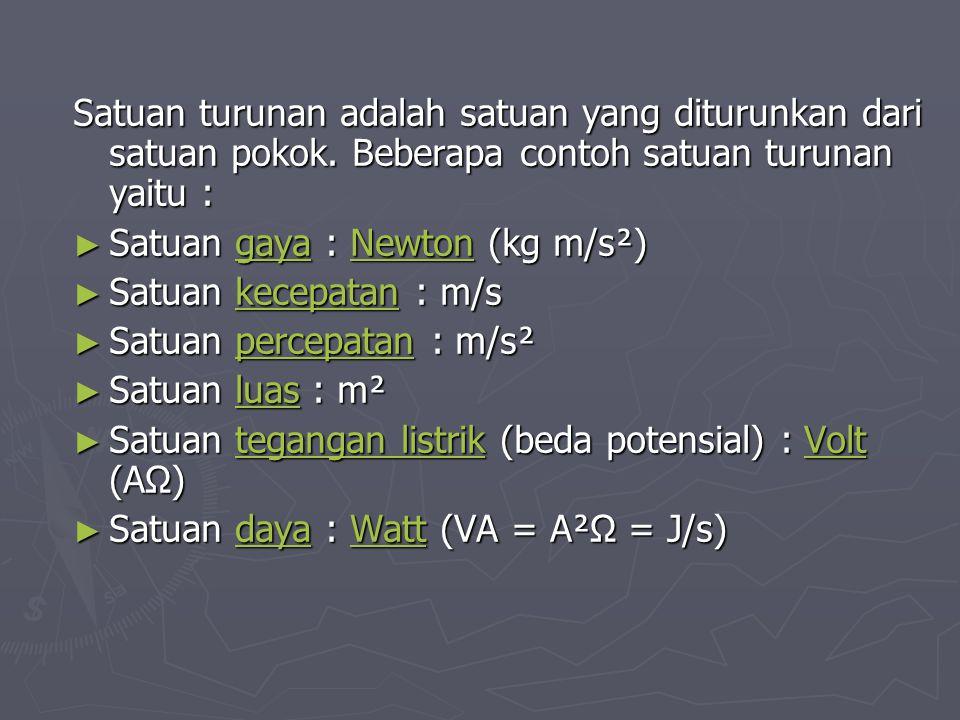 Satuan turunan adalah satuan yang diturunkan dari satuan pokok. Beberapa contoh satuan turunan yaitu : ► Satuan gaya : Newton (kg m/s²) gayaNewtongaya
