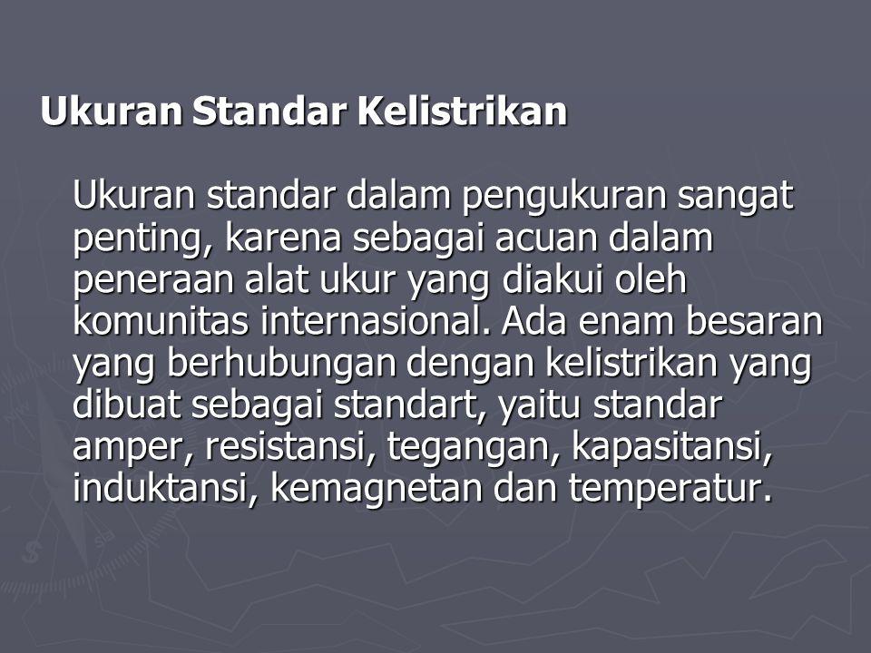 Ukuran Standar Kelistrikan Ukuran standar dalam pengukuran sangat penting, karena sebagai acuan dalam peneraan alat ukur yang diakui oleh komunitas in