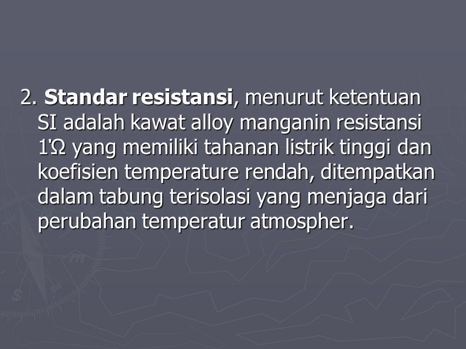 2. Standar resistansi, menurut ketentuan SI adalah kawat alloy manganin resistansi 1Ώ yang memiliki tahanan listrik tinggi dan koefisien temperature r