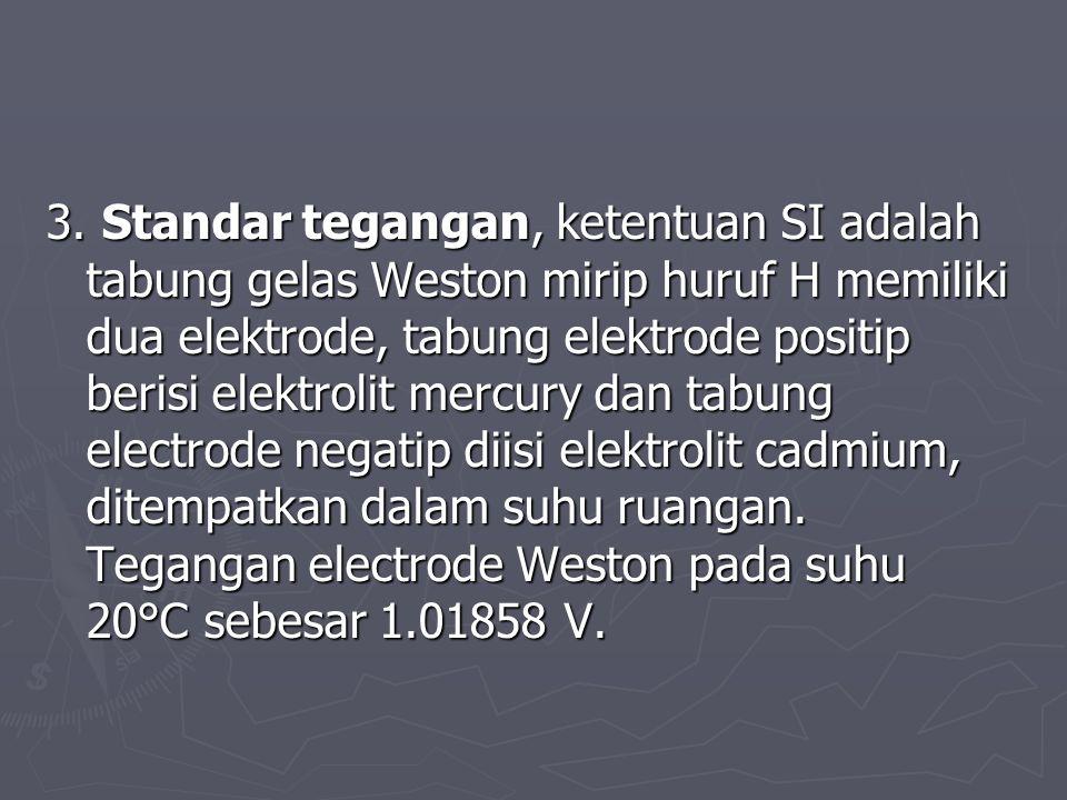 3. Standar tegangan, ketentuan SI adalah tabung gelas Weston mirip huruf H memiliki dua elektrode, tabung elektrode positip berisi elektrolit mercury