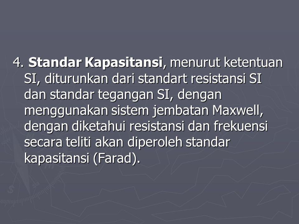 4. Standar Kapasitansi, menurut ketentuan SI, diturunkan dari standart resistansi SI dan standar tegangan SI, dengan menggunakan sistem jembatan Maxwe