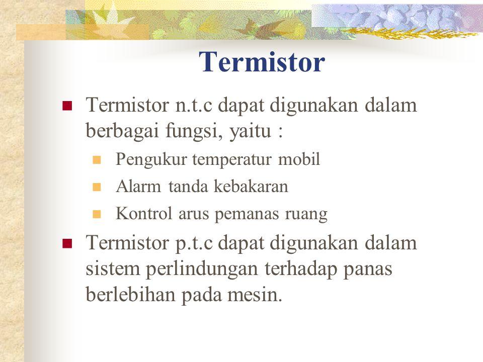 Termistor Termistor n.t.c dapat digunakan dalam berbagai fungsi, yaitu : Pengukur temperatur mobil Alarm tanda kebakaran Kontrol arus pemanas ruang Termistor p.t.c dapat digunakan dalam sistem perlindungan terhadap panas berlebihan pada mesin.