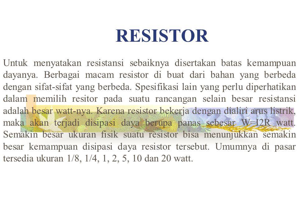 RESISTOR Untuk menyatakan resistansi sebaiknya disertakan batas kemampuan dayanya. Berbagai macam resistor di buat dari bahan yang berbeda dengan sifa