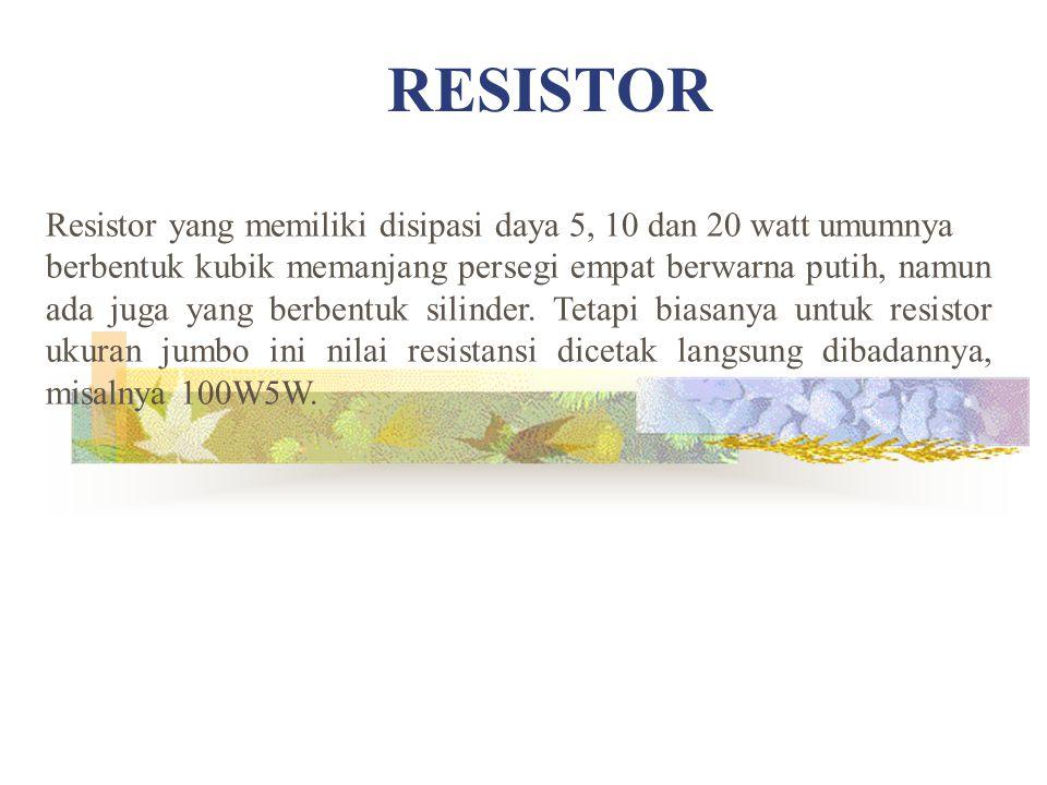 RESISTOR Resistor yang memiliki disipasi daya 5, 10 dan 20 watt umumnya berbentuk kubik memanjang persegi empat berwarna putih, namun ada juga yang berbentuk silinder.