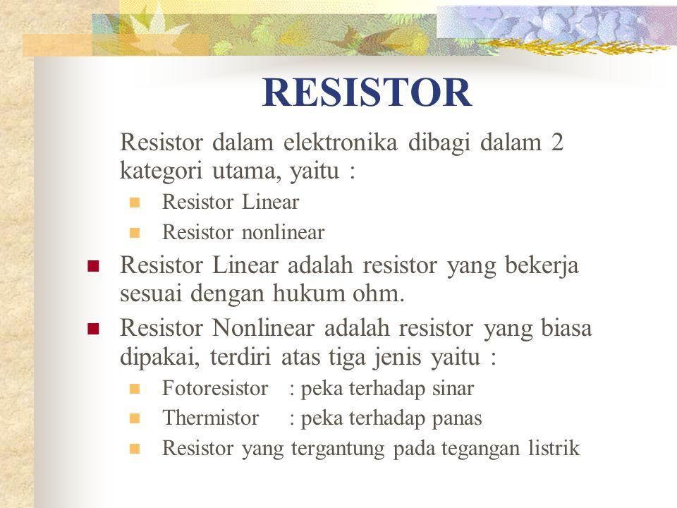 Resistor dalam elektronika dibagi dalam 2 kategori utama, yaitu : Resistor Linear Resistor nonlinear Resistor Linear adalah resistor yang bekerja sesuai dengan hukum ohm.