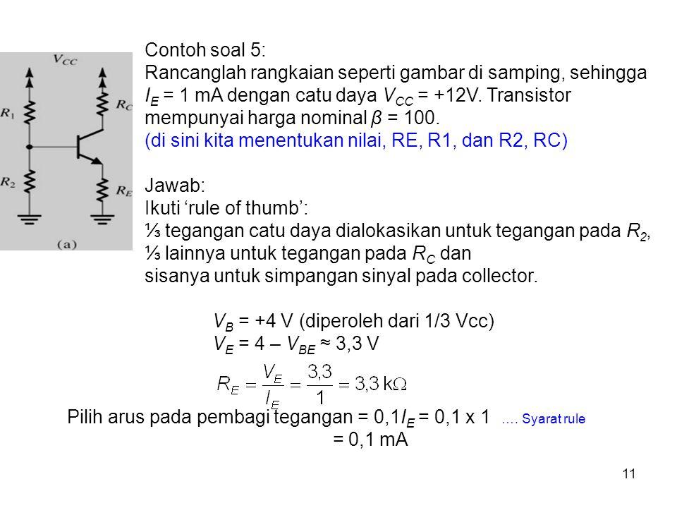 11 Contoh soal 5: Rancanglah rangkaian seperti gambar di samping, sehingga I E = 1 mA dengan catu daya V CC = +12V. Transistor mempunyai harga nominal