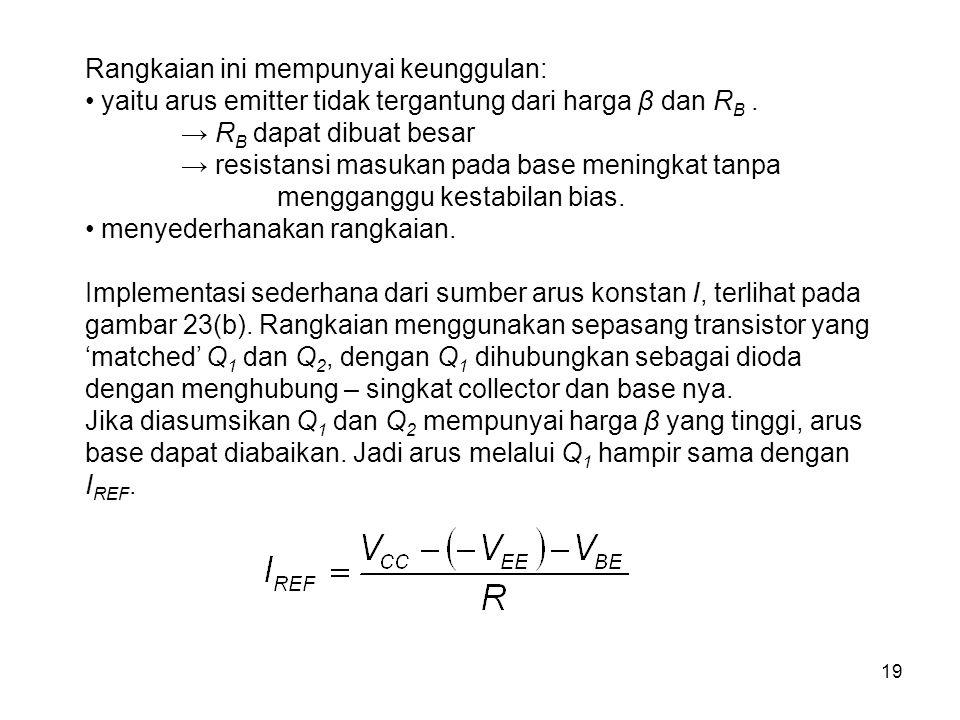 19 Rangkaian ini mempunyai keunggulan: yaitu arus emitter tidak tergantung dari harga β dan R B. → R B dapat dibuat besar → resistansi masukan pada ba