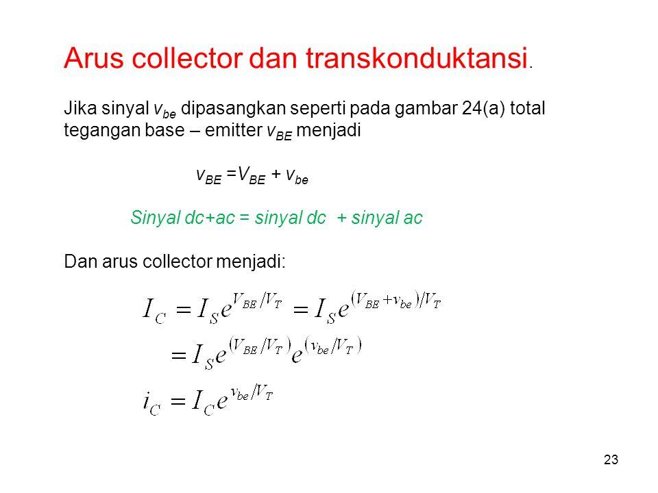 23 Arus collector dan transkonduktansi. Jika sinyal v be dipasangkan seperti pada gambar 24(a) total tegangan base – emitter v BE menjadi v BE =V BE +