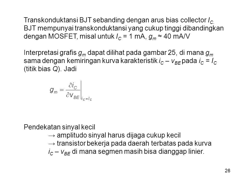 26 Transkonduktansi BJT sebanding dengan arus bias collector I C. BJT mempunyai transkonduktansi yang cukup tinggi dibandingkan dengan MOSFET, misal u