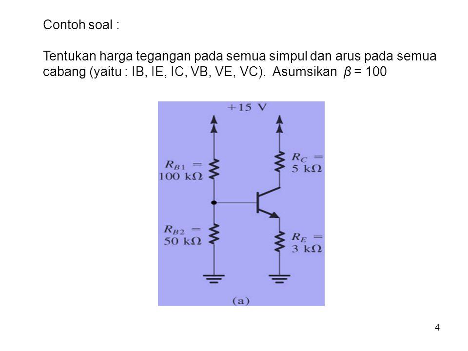 4 Contoh soal : Tentukan harga tegangan pada semua simpul dan arus pada semua cabang (yaitu : IB, IE, IC, VB, VE, VC). Asumsikan β = 100