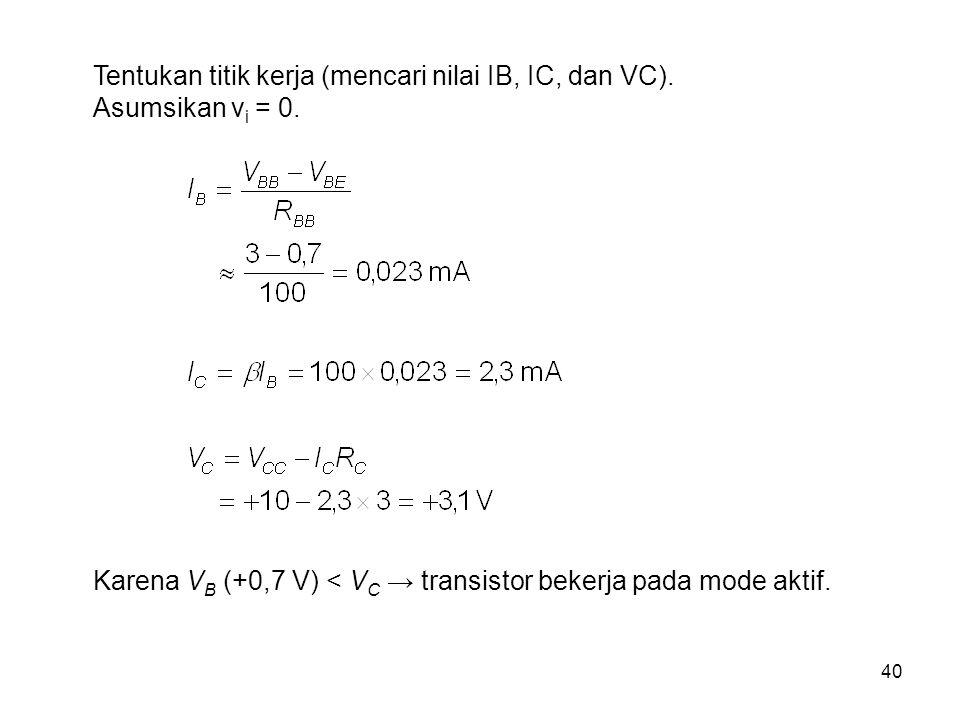 40 Tentukan titik kerja (mencari nilai IB, IC, dan VC). Asumsikan v i = 0. Karena V B (+0,7 V) < V C → transistor bekerja pada mode aktif.