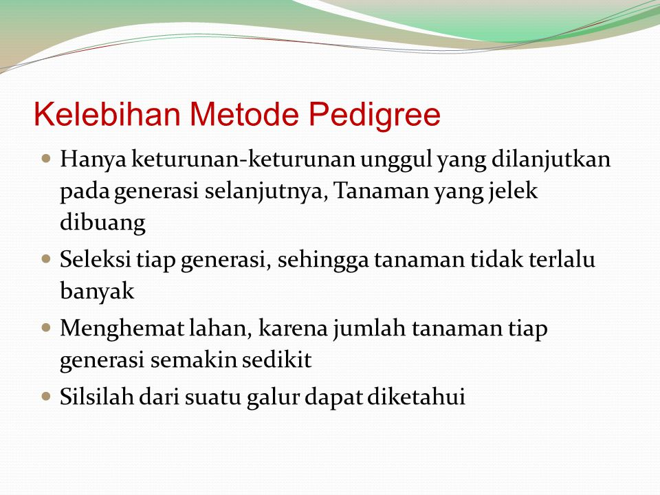 Kelebihan Metode Pedigree Hanya keturunan-keturunan unggul yang dilanjutkan pada generasi selanjutnya, Tanaman yang jelek dibuang Seleksi tiap generas