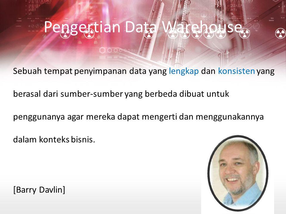 Pengertian Data Warehouse Sebuah tempat penyimpanan data yang lengkap dan konsisten yang berasal dari sumber-sumber yang berbeda dibuat untuk penggunanya agar mereka dapat mengerti dan menggunakannya dalam konteks bisnis.