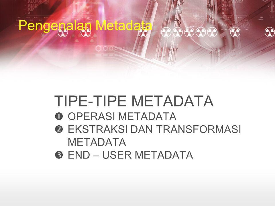 Pengenalan Metadata TIPE-TIPE METADATA  OPERASI METADATA  EKSTRAKSI DAN TRANSFORMASI METADATA  END – USER METADATA