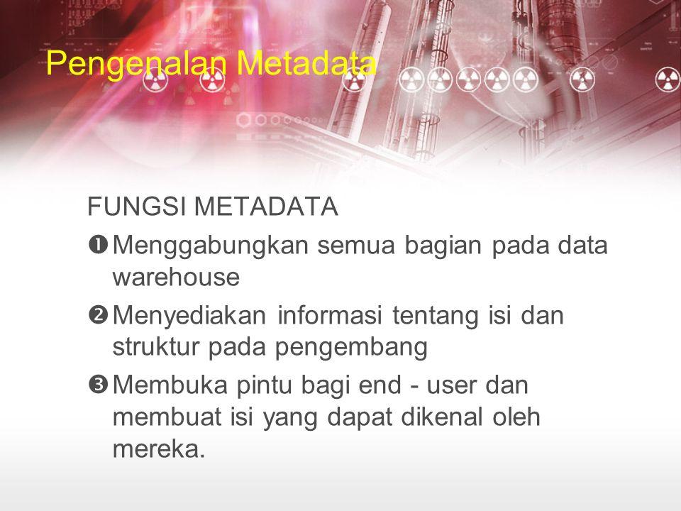 Pengenalan Metadata FUNGSI METADATA  Menggabungkan semua bagian pada data warehouse  Menyediakan informasi tentang isi dan struktur pada pengembang  Membuka pintu bagi end - user dan membuat isi yang dapat dikenal oleh mereka.