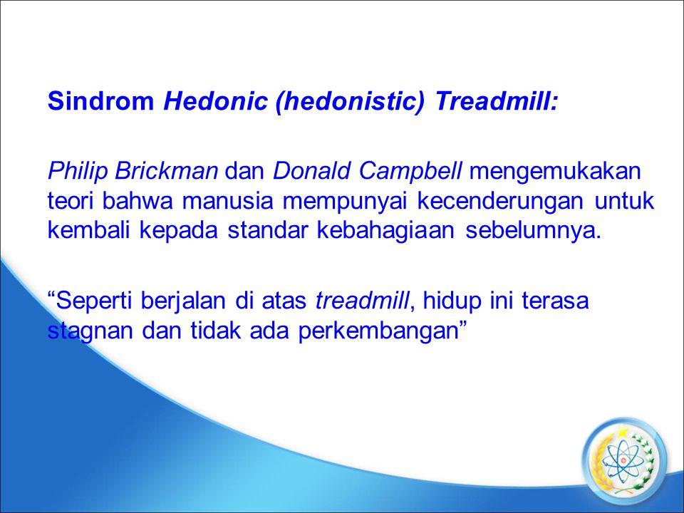 Sindrom Hedonic (hedonistic) Treadmill: Philip Brickman dan Donald Campbell mengemukakan teori bahwa manusia mempunyai kecenderungan untuk kembali kepada standar kebahagiaan sebelumnya.