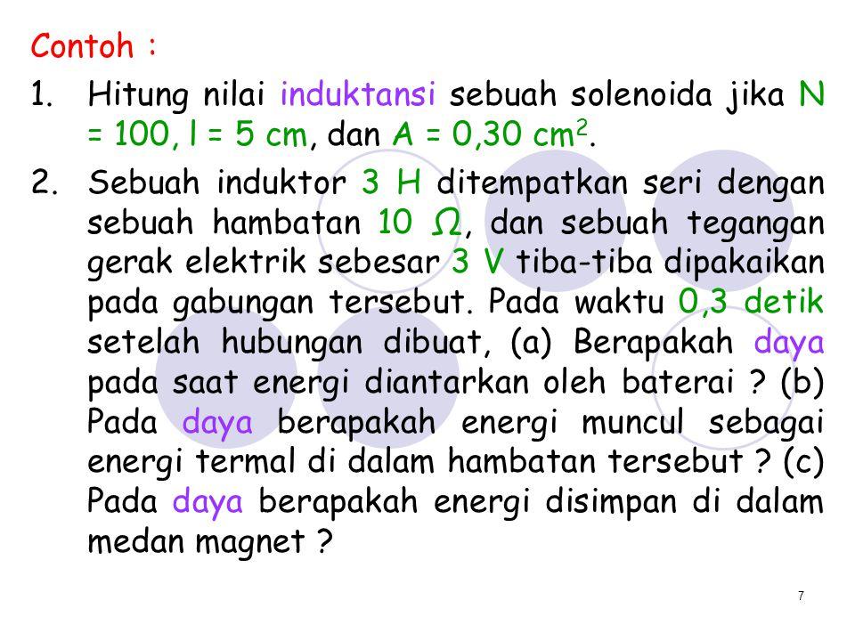 7 Contoh : 1.Hitung nilai induktansi sebuah solenoida jika N = 100, l = 5 cm, dan A = 0,30 cm 2. 2.Sebuah induktor 3 H ditempatkan seri dengan sebuah