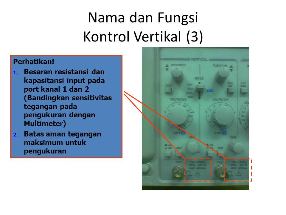 Nama dan Fungsi Kontrol Vertikal (3) Perhatikan! 1. Besaran resistansi dan kapasitansi input pada port kanal 1 dan 2 (Bandingkan sensitivitas tegangan