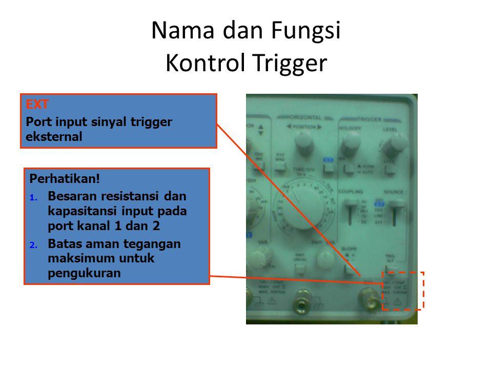 Nama dan Fungsi Kontrol Trigger EXT Port input sinyal trigger eksternal Perhatikan! 1. Besaran resistansi dan kapasitansi input pada port kanal 1 dan