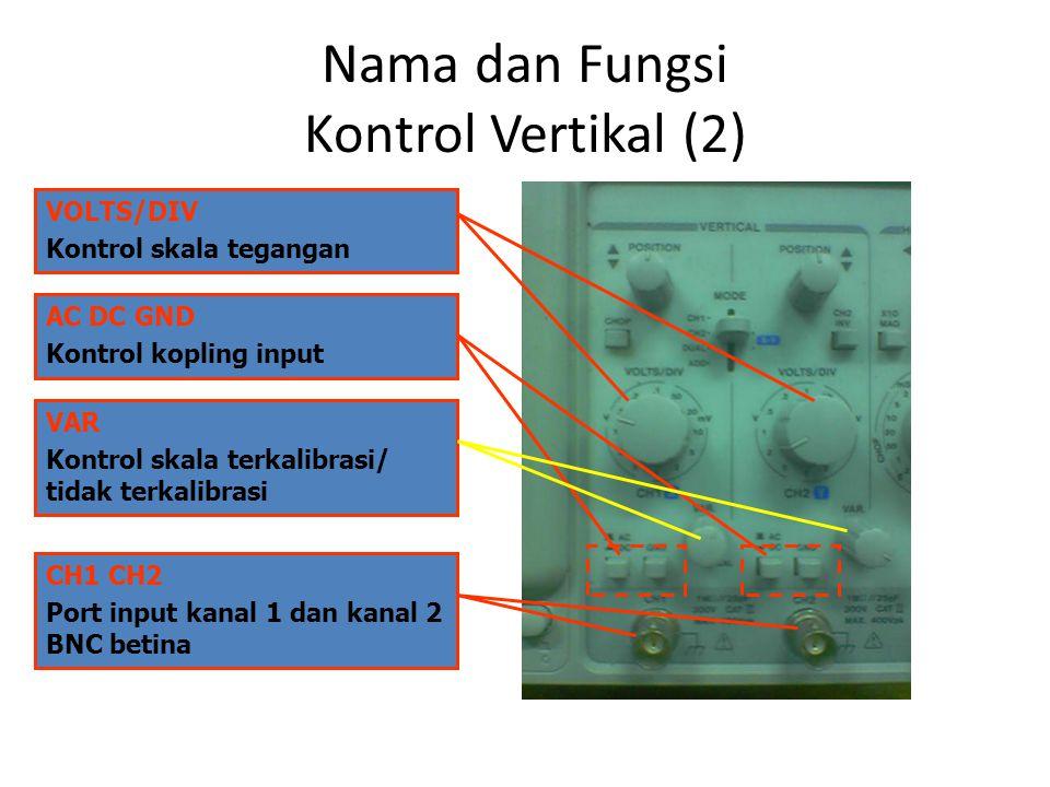Nama dan Fungsi Kontrol Vertikal (2) VOLTS/DIV Kontrol skala tegangan AC DC GND Kontrol kopling input VAR Kontrol skala terkalibrasi/ tidak terkalibra