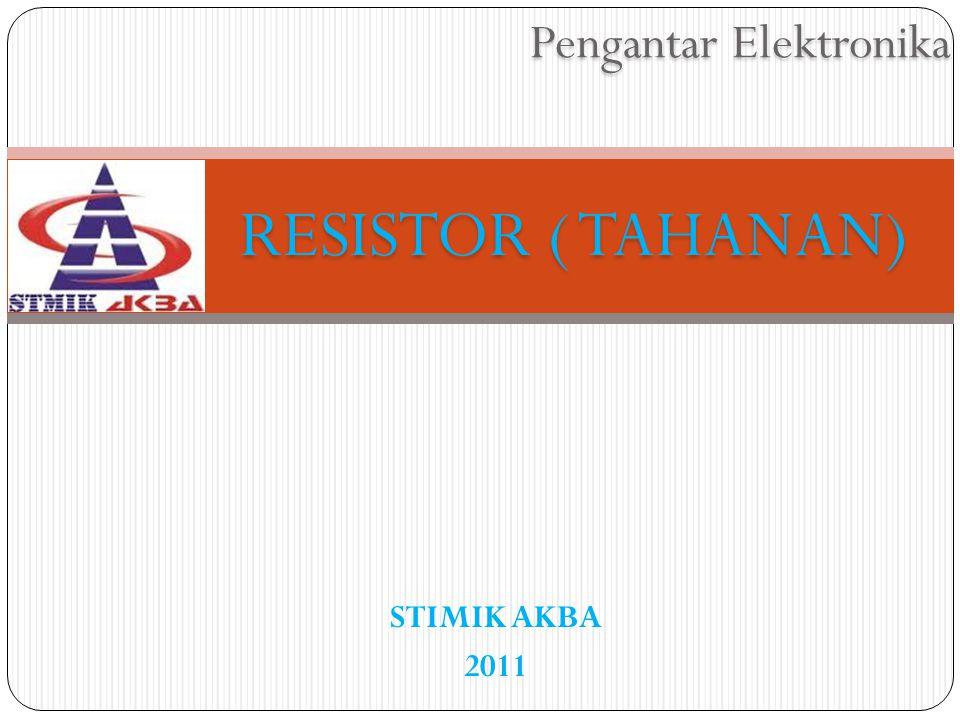 Pengantar Elektronika RESISTOR ( TAHANAN) STIMIK AKBA 2011