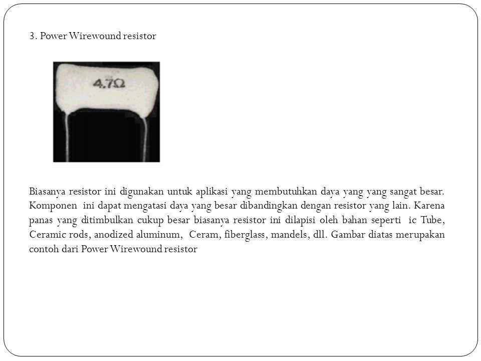 3. Power Wirewound resistor Biasanya resistor ini digunakan untuk aplikasi yang membutuhkan daya yang yang sangat besar. Komponen ini dapat mengatasi