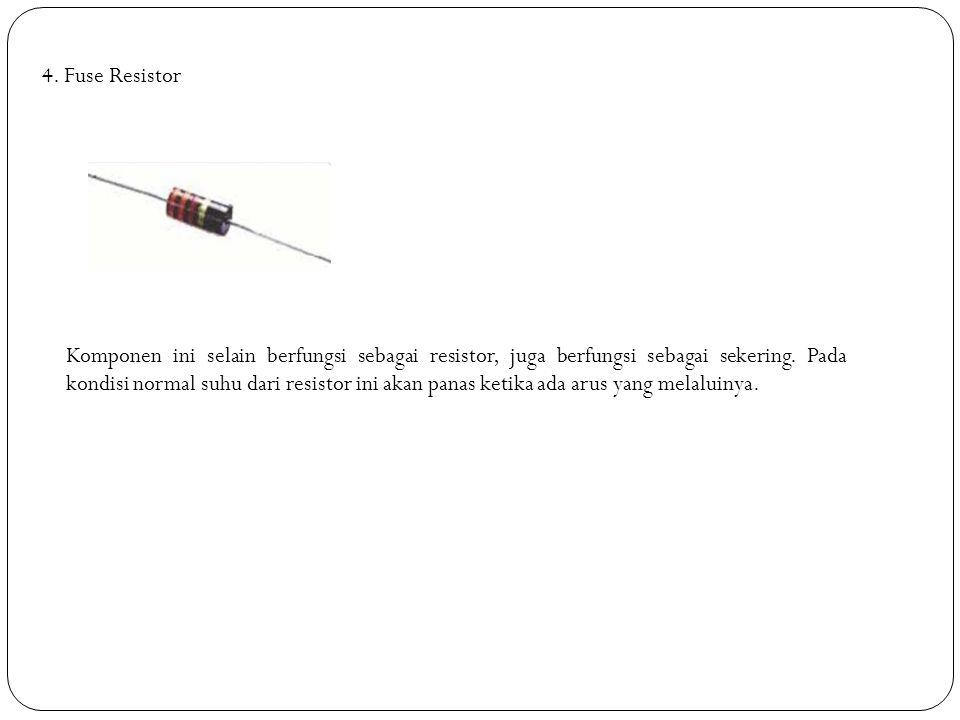 4. Fuse Resistor Komponen ini selain berfungsi sebagai resistor, juga berfungsi sebagai sekering. Pada kondisi normal suhu dari resistor ini akan pana