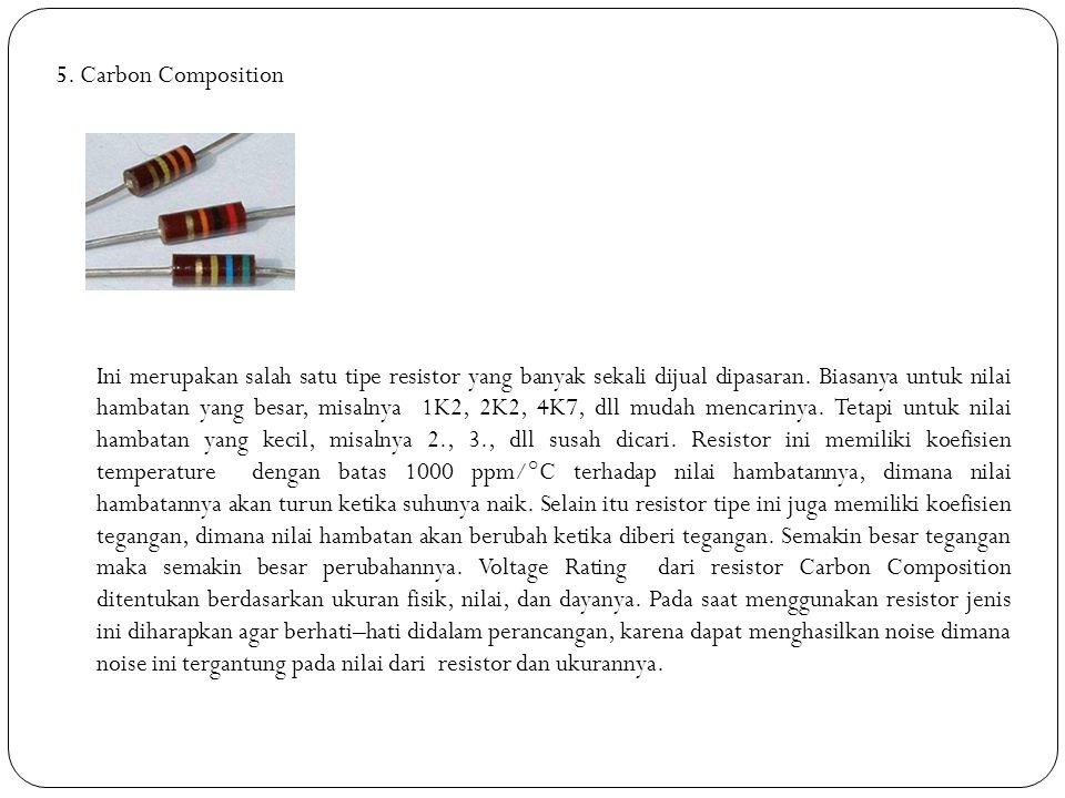 5. Carbon Composition Ini merupakan salah satu tipe resistor yang banyak sekali dijual dipasaran. Biasanya untuk nilai hambatan yang besar, misalnya 1