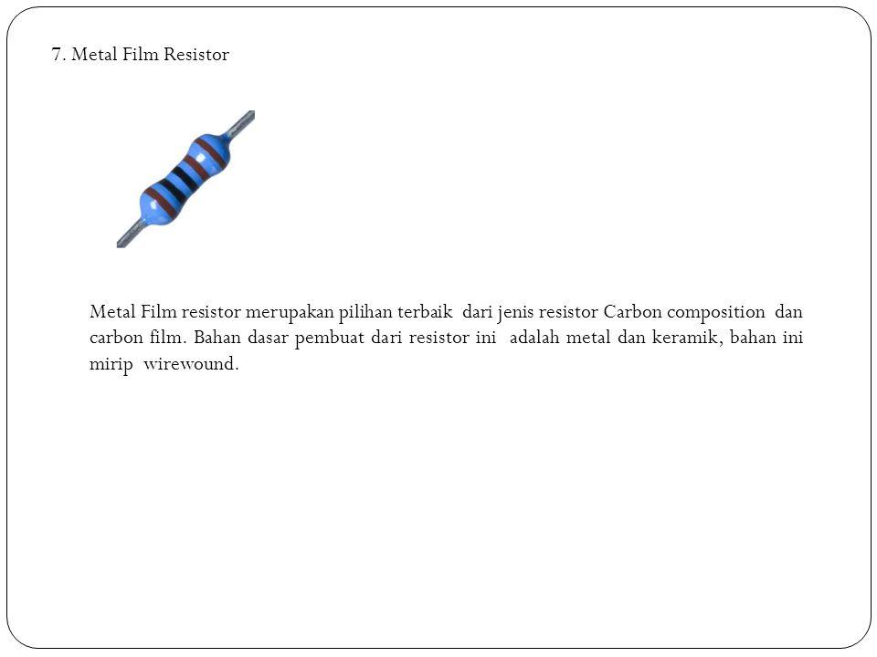 7. Metal Film Resistor Metal Film resistor merupakan pilihan terbaik dari jenis resistor Carbon composition dan carbon film. Bahan dasar pembuat dari