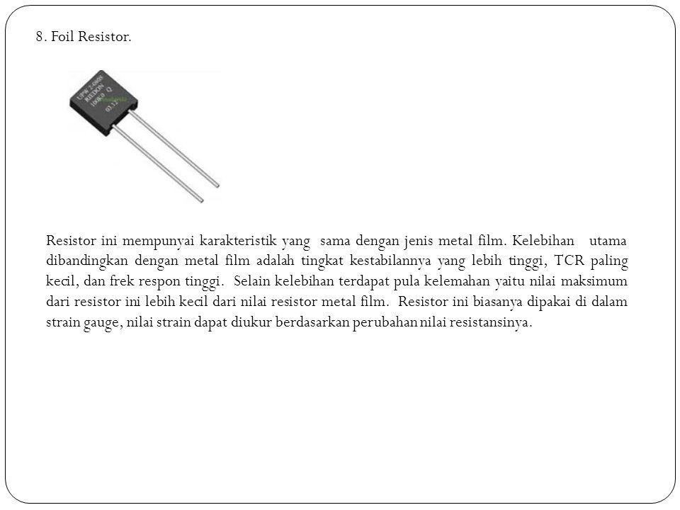 8. Foil Resistor. Resistor ini mempunyai karakteristik yang sama dengan jenis metal film. Kelebihan utama dibandingkan dengan metal film adalah tingka