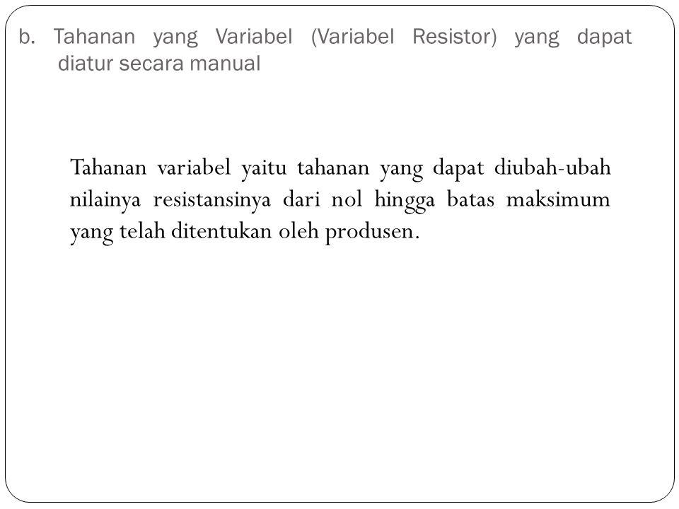 b. Tahanan yang Variabel (Variabel Resistor) yang dapat diatur secara manual Tahanan variabel yaitu tahanan yang dapat diubah-ubah nilainya resistansi