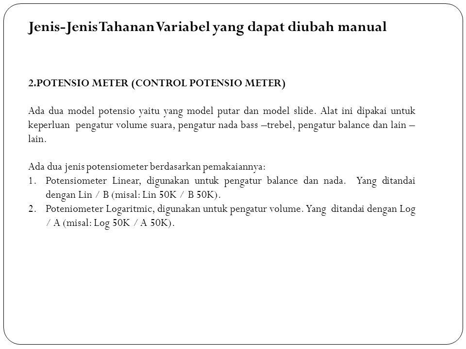 Jenis-Jenis Tahanan Variabel yang dapat diubah manual 2.POTENSIO METER (CONTROL POTENSIO METER) Ada dua model potensio yaitu yang model putar dan mode
