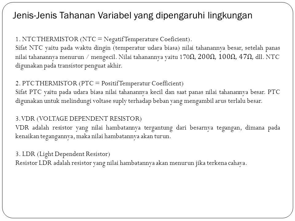 Jenis-Jenis Tahanan Variabel yang dipengaruhi lingkungan 1. NTC THERMISTOR (NTC = Negatif Temperature Coeficient). Sifat NTC yaitu pada waktu dingin (