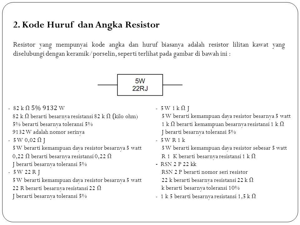 2. Kode Huruf dan Angka Resistor Resistor yang mempunyai kode angka dan huruf biasanya adalah resistor lilitan kawat yang diselubungi dengan keramik/p