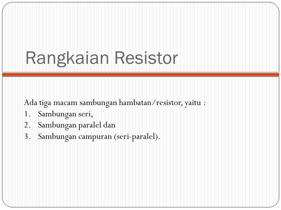 Rangkaian Resistor Ada tiga macam sambungan hambatan/resistor, yaitu : 1.Sambungan seri, 2.Sambungan paralel dan 3.Sambungan campuran (seri-paralel).