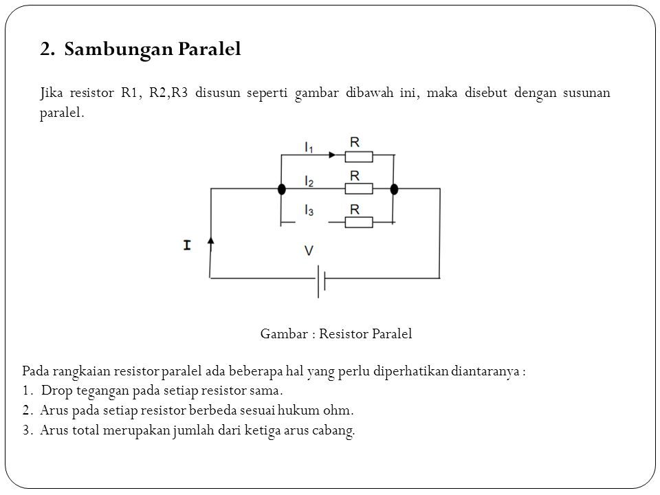 2. Sambungan Paralel Jika resistor R1, R2,R3 disusun seperti gambar dibawah ini, maka disebut dengan susunan paralel. Gambar : Resistor Paralel Pada r