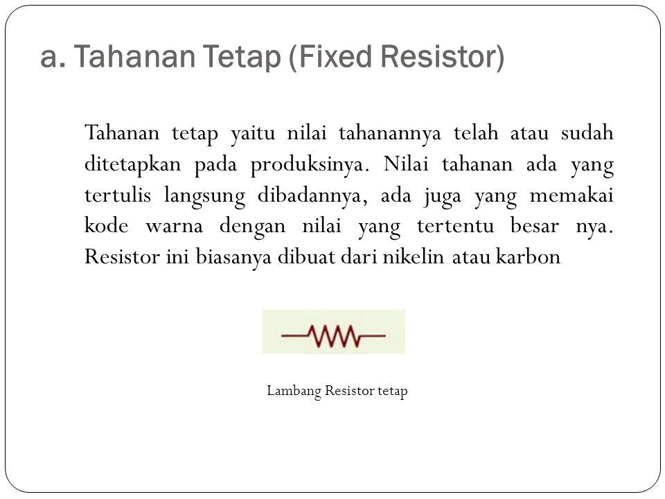 a. Tahanan Tetap (Fixed Resistor) Tahanan tetap yaitu nilai tahanannya telah atau sudah ditetapkan pada produksinya. Nilai tahanan ada yang tertulis l