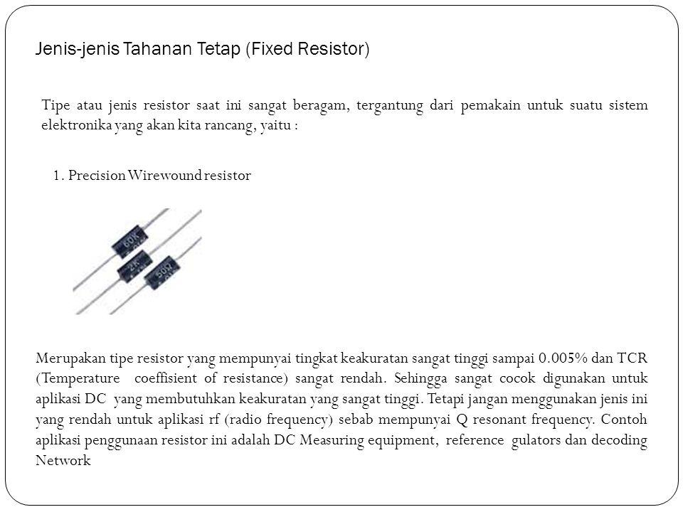 Jenis-jenis Tahanan Tetap (Fixed Resistor) Tipe atau jenis resistor saat ini sangat beragam, tergantung dari pemakain untuk suatu sistem elektronika y